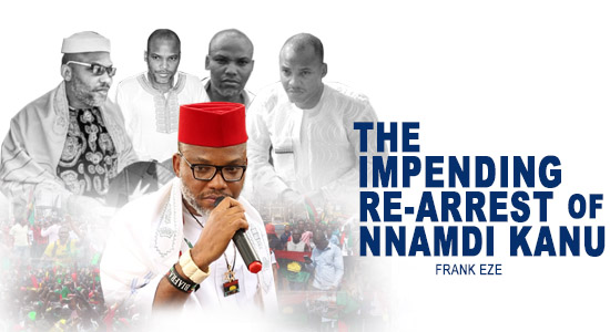 The Impending Re-Arrest of Nnamdi Kanu -  Frank Eze